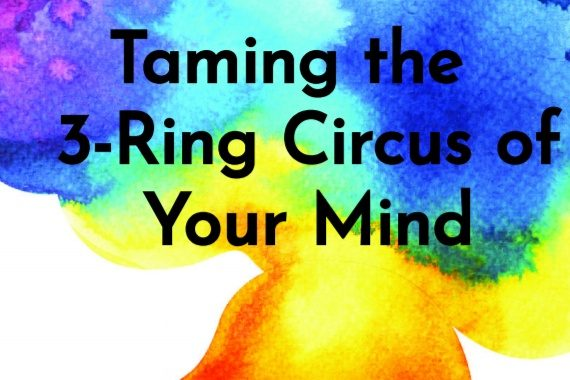 Taming the 3-Ring Circus of Your Mind